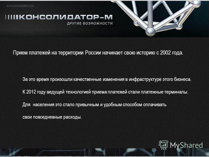 www.consolidator-m.ru Прием платежей на территории России начинает свою историю с 2002 года. За это время произошли качественные изменения в инфраструктуре этого бизнеса. К 2012 году ведущей технологией приема платежей стали платежные терминалы. Для