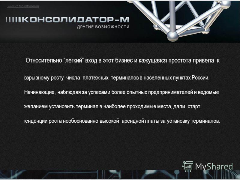 www.consolidator-m.ru Относительно легкий вход в этот бизнес и кажущаяся простота привела к взрывному росту числа платежных терминалов в населенных пунктах России. Начинающие, наблюдая за успехами более опытных предпринимателей и ведомые желанием уст