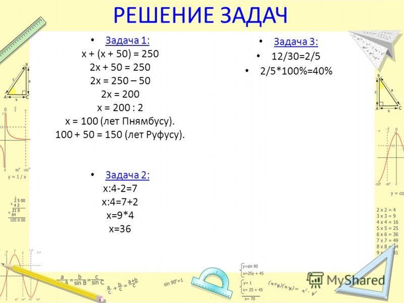 РЕШЕНИЕ ЗАДАЧ Задача 3: 12/30=2/5 2/5*100%=40% Задача 1: х + (х + 50) = 250 2х + 50 = 250 2х = 250 – 50 2х = 200 х = 200 : 2 х = 100 (лет Пнямбусу). 100 + 50 = 150 (лет Руфусу). Задача 2: х:4-2=7 х:4=7+2 х=9*4 х=36