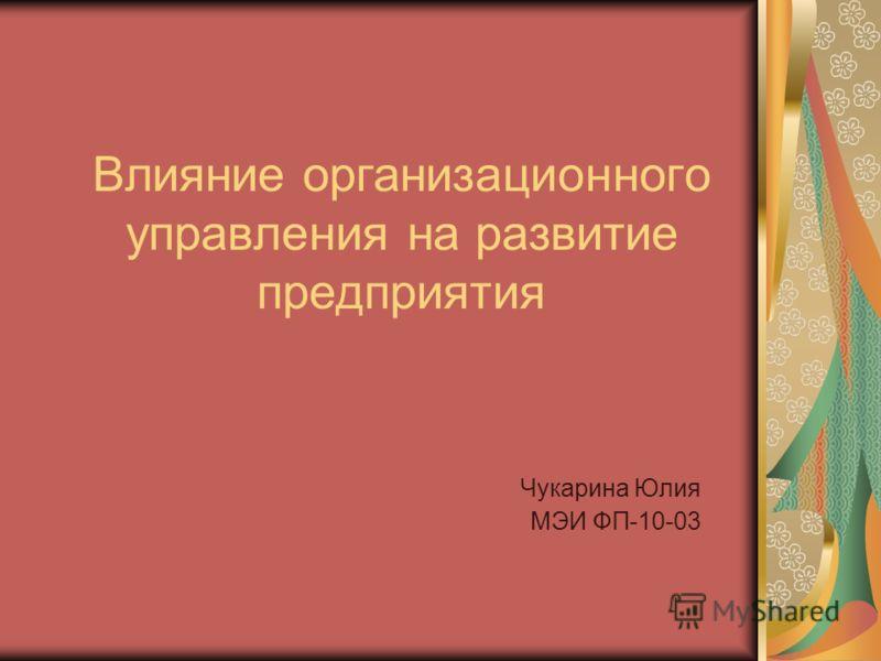 Влияние организационного управления на развитие предприятия Чукарина Юлия МЭИ ФП-10-03