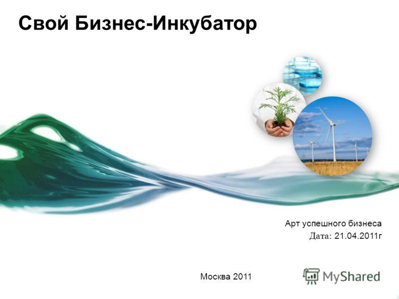 Свой Бизнес-Инкубатор Арт успешного бизнеса Дата: 21.04.2011г Москва 2011