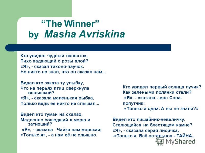 The Winner by Masha Avriskina Кто увидел чудный лепесток, Тихо падающий с розы алой? «Я», - сказал тихоня-паучок. Но никто не знал, что он сказал нам... Видел кто заката ту улыбку, Что на перьях птиц сверкнула вспышкой? «Я», - сказала маленькая рыбка