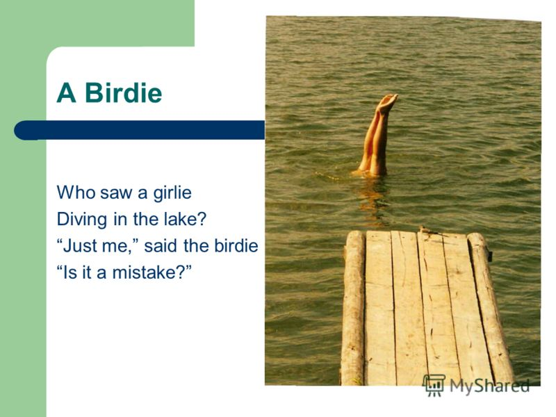 A Birdie Who saw a girlie Diving in the lake? Just me, said the birdie Is it a mistake?