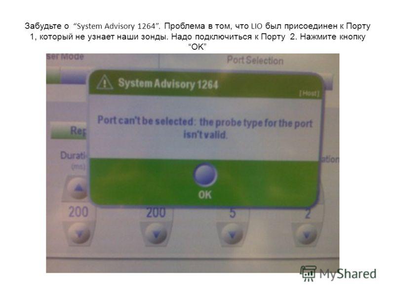 Забудьте о System Advisory 1264. Проблема в том, что LIO был присоединен к Порту 1, который не узнает наши зонды. Надо подключиться к Порту 2. Нажмите кнопку OK