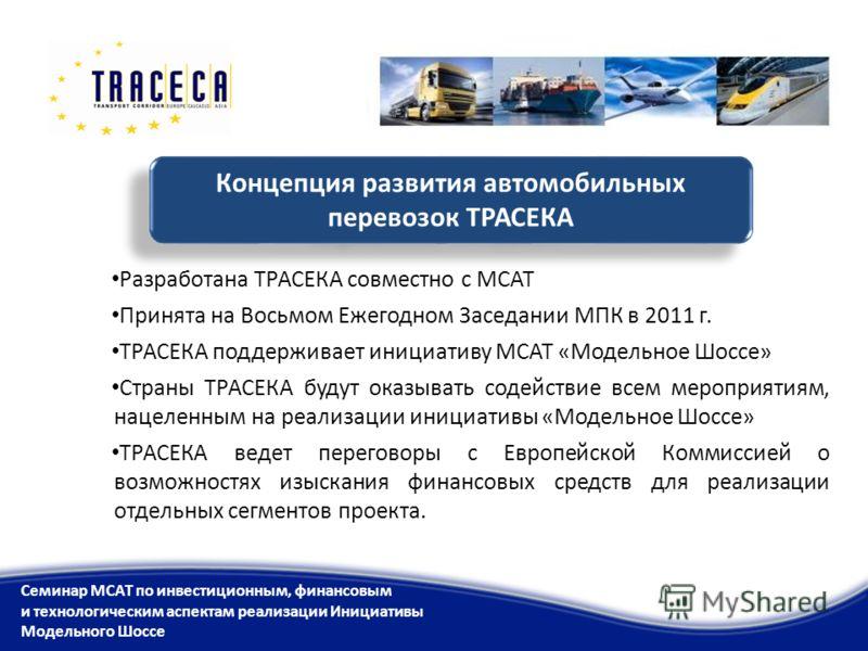 Концепция развития автомобильных перевозок ТРАСЕКА Разработана ТРАСЕКА совместно с МСАТ Принята на Восьмом Ежегодном Заседании МПК в 2011 г. ТРАСЕКА поддерживает инициативу МСАТ «Модельное Шоссе» Страны ТРАСЕКА будут оказывать содействие всем меропри