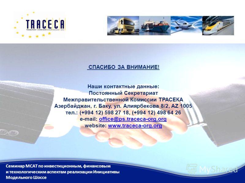 СПАСИБО ЗА ВНИМАНИЕ! Наши контактные данные: Постоянный Секретариат Межправительственной Комиссии ТРАСЕКА Азербайджан, г. Баку, ул. Алиярбекова 8/2, AZ 1005 тел.: (+994 12) 598 27 18, (+994 12) 498 64 26 e-mail: office@ps.traceca-org.org website: www
