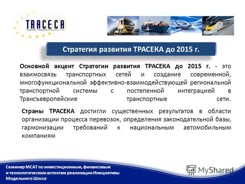 Основной акцент Стратегии развития ТРАСЕКА до 2015 г. - это взаимосвязь транспортных сетей и создание современной, многофункциональной эффективно-взаимодействующей региональной транспортной системы с постепенной интеграцией в Трансъевропейские трансп
