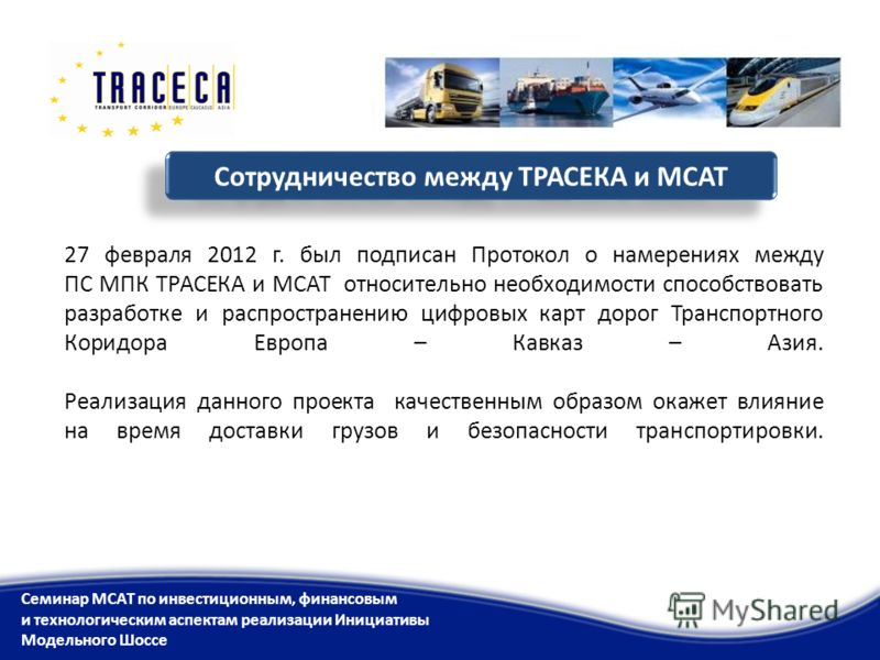 27 февраля 2012 г. был подписан Протокол о намерениях между ПС МПК ТРАСЕКА и МСАТ относительно необходимости способствовать разработке и распространению цифровых карт дорог Транспортного Коридора Европа – Кавказ – Азия. Реализация данного проекта кач