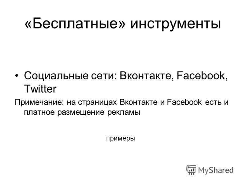 примеры Социальные сети: Вконтакте, Facebook, Twitter Примечание: на страницах Вконтакте и Facebook есть и платное размещение рекламы «Бесплатные» инструменты