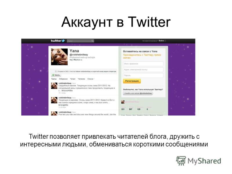 Аккаунт в Twitter Twitter позволяет привлекать читателей блога, дружить с интересными людьми, обмениваться короткими сообщениями