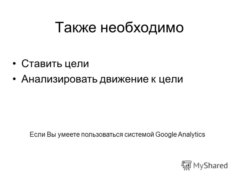 Также необходимо Ставить цели Анализировать движение к цели Если Вы умеете пользоваться системой Google Analytics