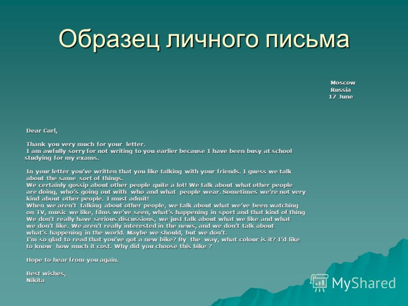 Образец личного письма Moscow Moscow Russia Russia 17 June 17 June Dear Carl, Dear Carl, Thank you very much for your letter. Thank you very much for your letter. I am awfully sorry for not writing to you earlier because I have been busy at school I
