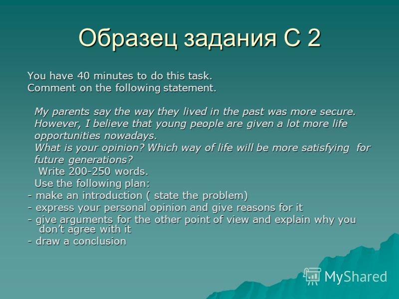 Образец задания С 2 You have 40 minutes to do this task. You have 40 minutes to do this task. Comment on the following statement. Comment on the following statement. My parents say the way they lived in the past was more secure. My parents say the wa