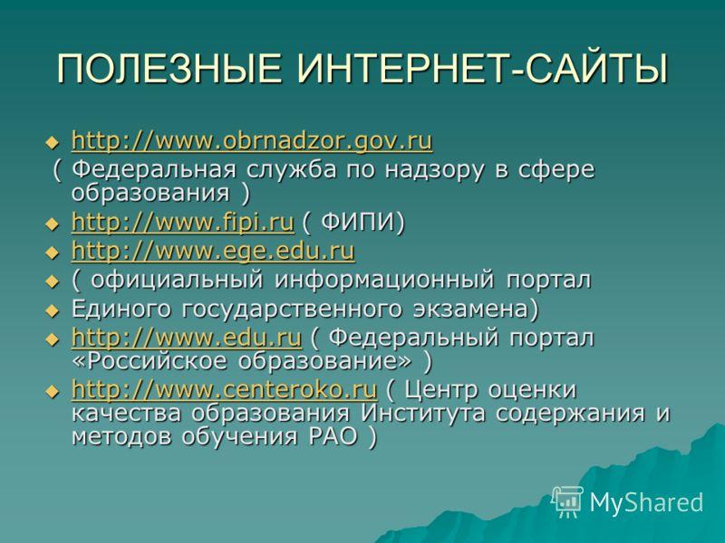 ПОЛЕЗНЫЕ ИНТЕРНЕТ-САЙТЫ http://www.obrnadzor.gov.ru http://www.obrnadzor.gov.ru http://www.obrnadzor.gov.ru ( Федеральная служба по надзору в сфере образования ) ( Федеральная служба по надзору в сфере образования ) http://www.fipi.ru ( ФИПИ) http://