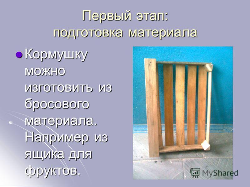 Первый этап: подготовка материала Кормушку можно изготовить из бросового материала. Например из ящика для фруктов.