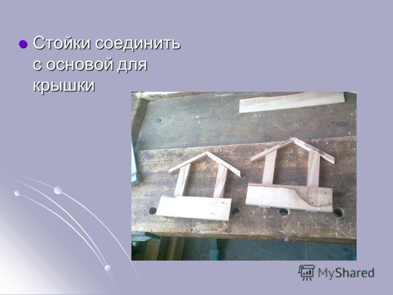 Стойки соединить с основой для крышки Стойки соединить с основой для крышки