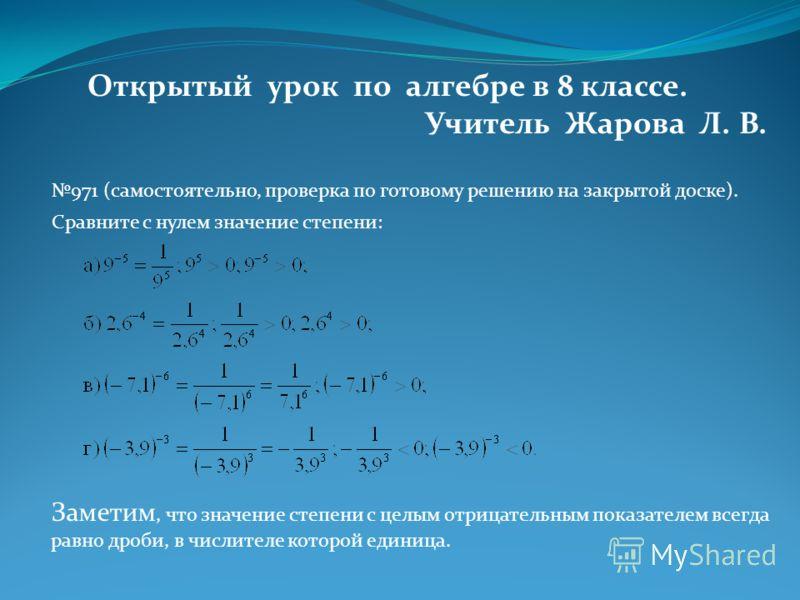 Открытый урок по алгебре в 8 классе. Учитель Жарова Л. В. 971 (самостоятельно, проверка по готовому решению на закрытой доске). Сравните с нулем значение степени: Заметим, что значение степени с целым отрицательным показателем всегда равно дроби, в ч