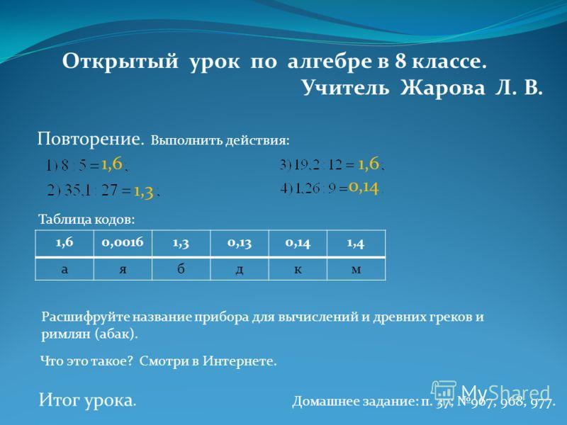 Открытый урок по алгебре в 8 классе. Учитель Жарова Л. В. Повторение. Выполнить действия: 1,6 1,3 1,6 0,14 1,60,00161,30,130,141,4 аябдкм Таблица кодов: Расшифруйте название прибора для вычислений и древних греков и римлян (абак). Что это такое? Смот