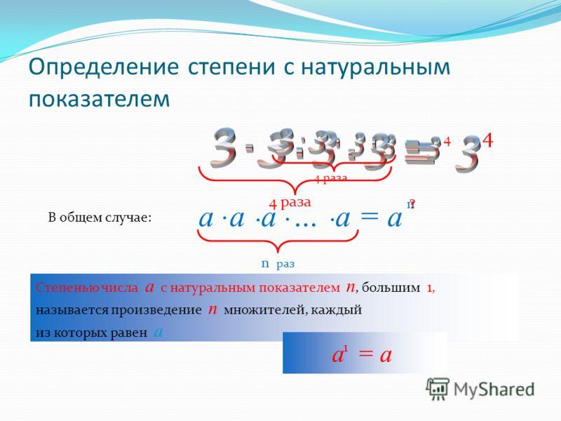 Определение степени с натуральным показателем 4 раза 4 4 В общем случае: а а а … а = а.... n n раз ? Степенью числа а с натуральным показателем n, большим 1, называется произведение n множителей, каждый из которых равен а а = а 1