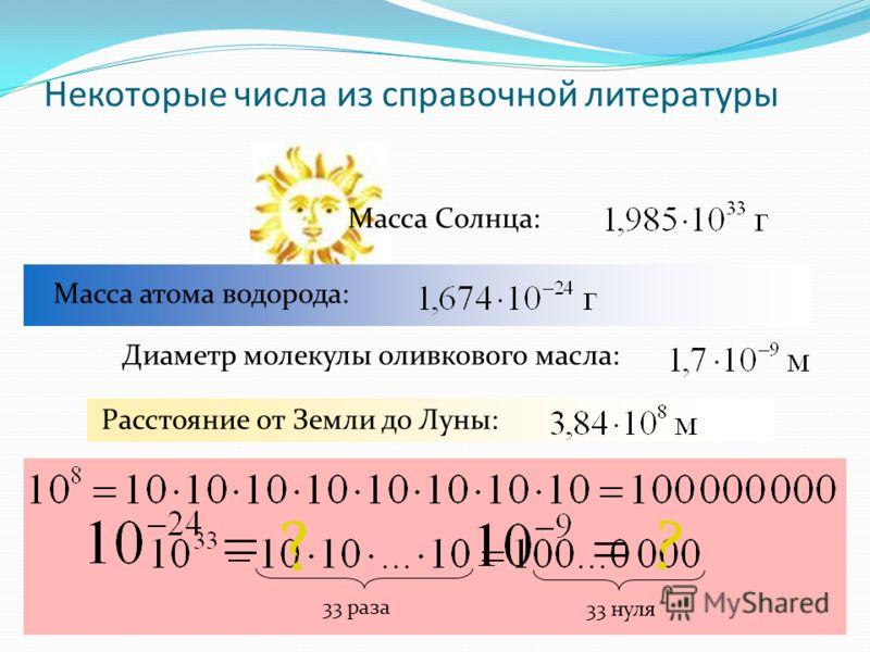 Некоторые числа из справочной литературы Масса Солнца: Масса атома водорода: Диаметр молекулы оливкового масла: Расстояние от Земли до Луны: 33 раза 33 нуля ? ?