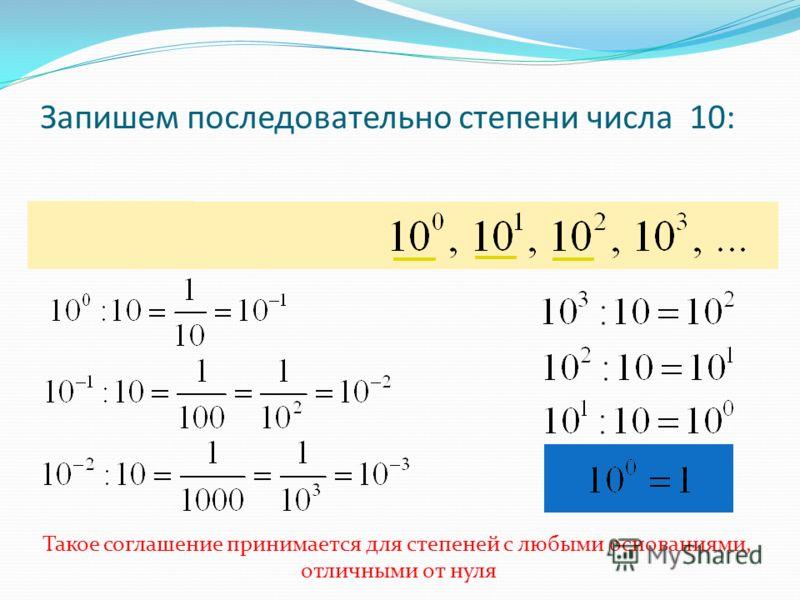 Запишем последовательно степени числа 10: Такое соглашение принимается для степеней с любыми основаниями, отличными от нуля