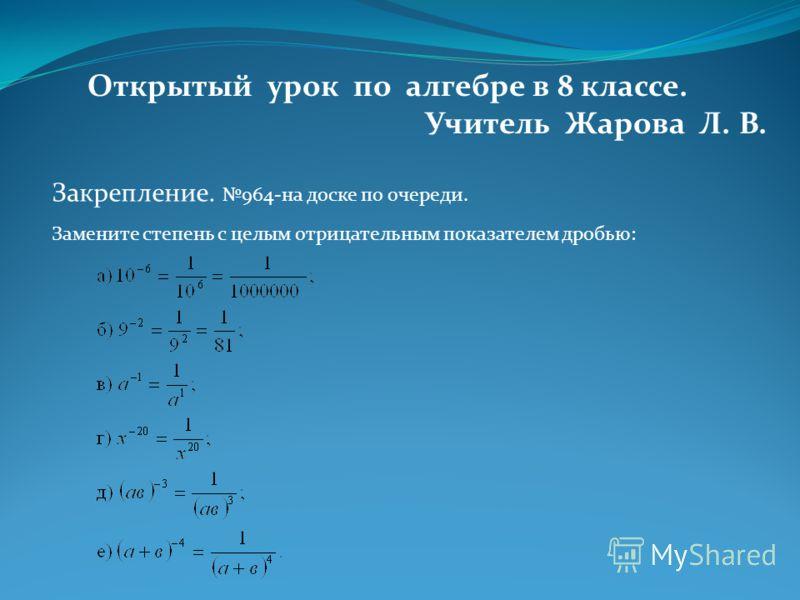 Открытый урок по алгебре в 8 классе. Учитель Жарова Л. В. Закрепление. 964-на доске по очереди. Замените степень с целым отрицательным показателем дробью: