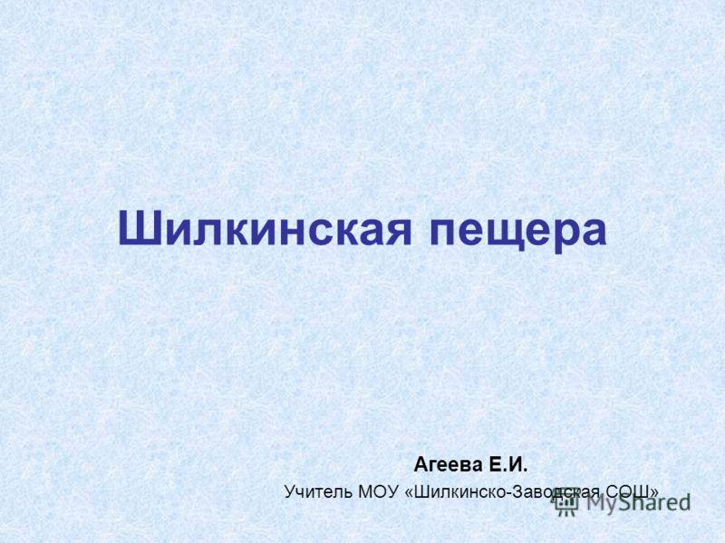 Шилкинская пещера Агеева Е.И. Учитель МОУ «Шилкинско-Заводская СОШ»