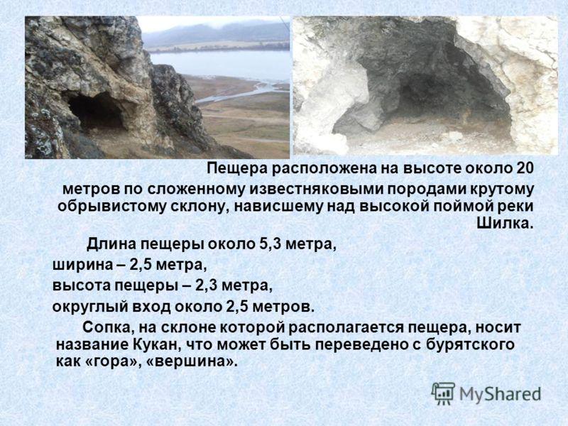 Пещера расположена на высоте около 20 метров по сложенному известняковыми породами крутому обрывистому склону, нависшему над высокой поймой реки Шилка. Длина пещеры около 5,3 метра, ширина – 2,5 метра, высота пещеры – 2,3 метра, округлый вход около 2