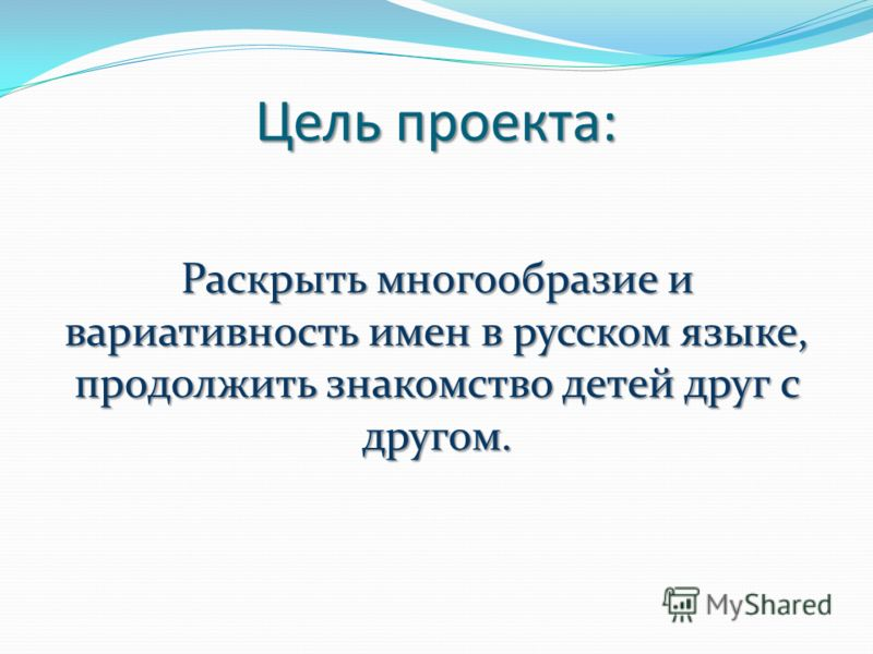 Цель проекта: Раскрыть многообразие и вариативность имен в русском языке, продолжить знакомство детей друг с другом.
