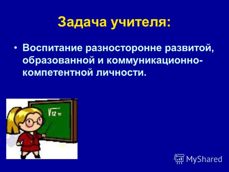 Задача учителя: Воспитание разносторонне развитой, образованной и коммуникационно- компетентной личности.