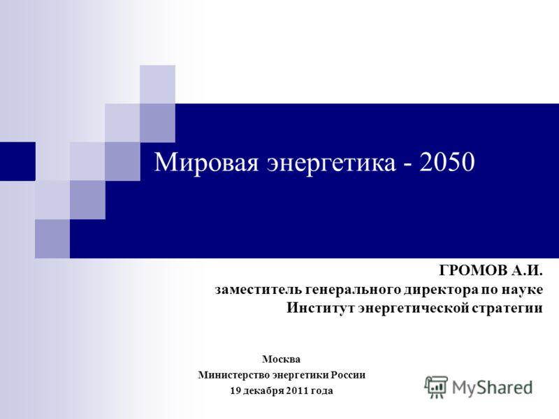 ГРОМОВ А.И. заместитель генерального директора по науке Институт энергетической стратегии Мировая энергетика - 2050 Москва Министерство энергетики России 19 декабря 2011 года