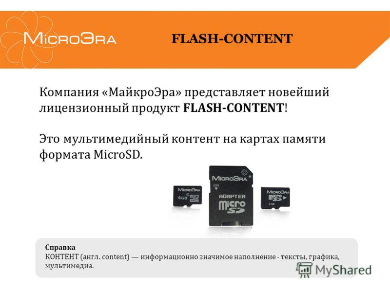 Компания «МайкроЭра» представляет новейший лицензионный продукт FLASH-CONTENT! Это мультимедийный контент на картах памяти формата MicroSD. FLASH-CONTENT Справка КОНТЕНТ (англ. content) информационно значимое наполнение - тексты, графика, мультимедиа