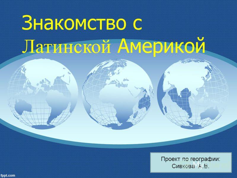 Проект по географии: Сивкова А.В. Знакомство с Латинской Америкой
