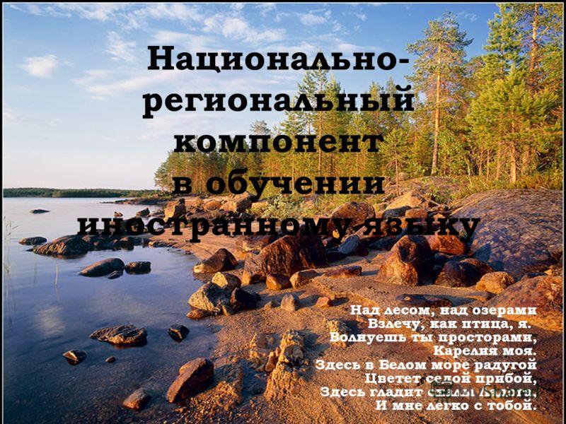 Национально- региональный компонент в обучении иностранному языку Над лесом, над озерами Взлечу, как птица, я. Волнуешь ты просторами, Карелия моя. Здесь в Белом море радугой Цветет седой прибой, Здесь гладит скалы Ладога, И мне легко с тобой.