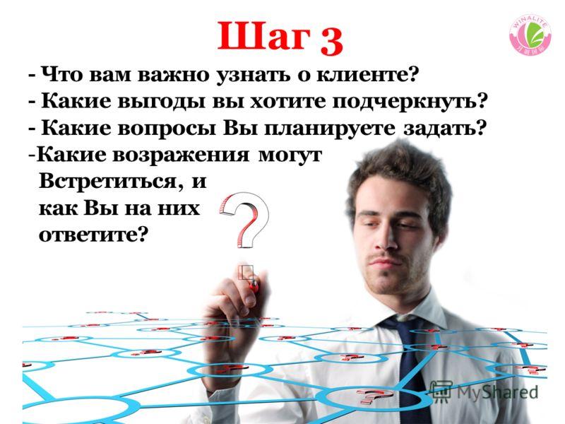 Шаг 3 - Что вам важно узнать о клиенте? - Какие выгоды вы хотите подчеркнуть? - Какие вопросы Вы планируете задать? -Какие возражения могут Встретиться, и как Вы на них ответите?