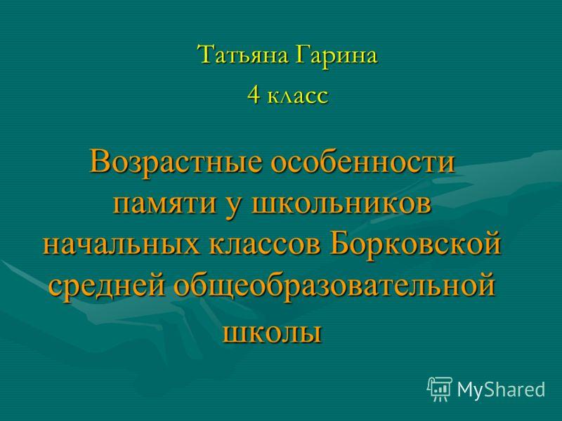 Возрастные особенности памяти у школьников начальных классов Борковской средней общеобразовательной школы Татьяна Гарина 4 класс
