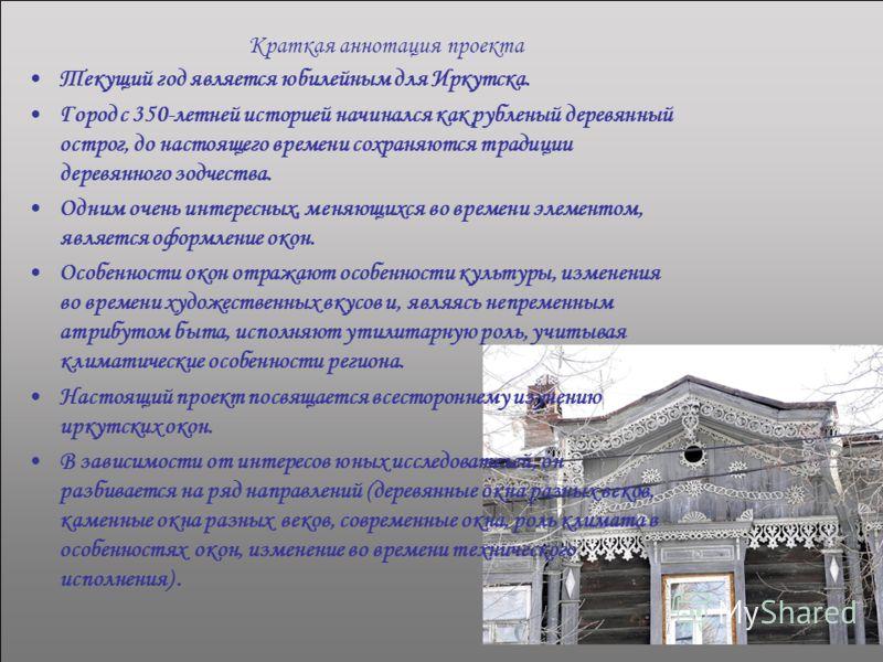 Краткая аннотация проекта Текущий год является юбилейным для Иркутска. Город с 350-летней историей начинался как рубленый деревянный острог, до настоящего времени сохраняются традиции деревянного зодчества. Одним очень интересных, меняющихся во време