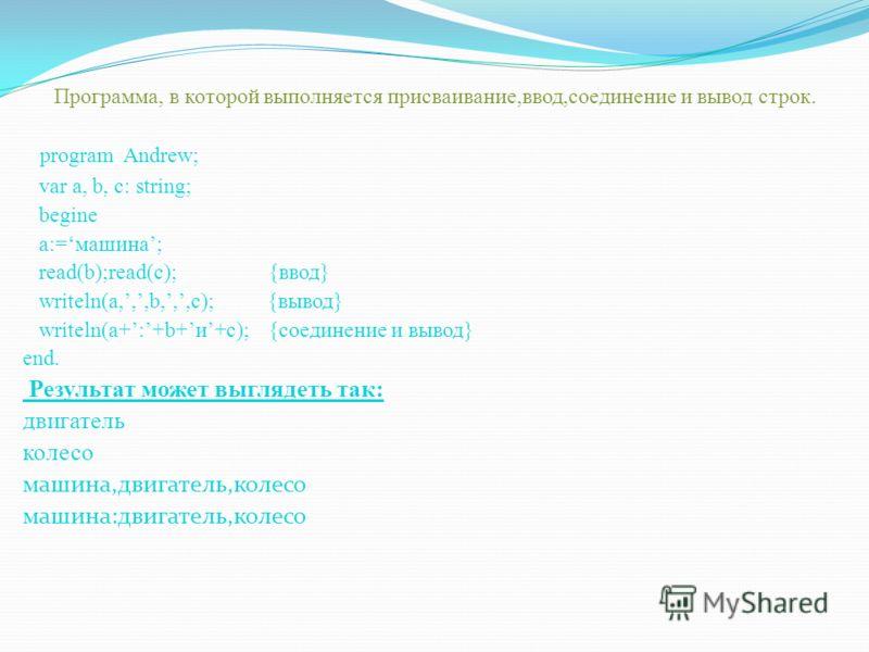 Программа, в которой выполняется присваивание,ввод,соединение и вывод строк. program Andrew; var a, b, c: string; begine a:=машина; read(b);read(c); {ввод} writeln(a,,,b,,,c); {вывод} writeln(a+:+b+и+с); {соединение и вывод} end. Результат может выгл