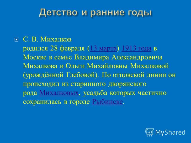 С. В. Михалков родился 28 февраля (13 марта ) 1913 года в Москве в семье Владимира Александровича Михалкова и Ольги Михайловны Михалковой ( урождённой Глебовой ). По отцовской линии он происходил из старинного дворянского рода Михалковых, усадьба кот