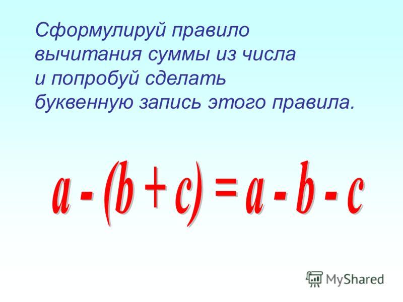 Сформулируй правило вычитания суммы из числа и попробуй сделать буквенную запись этого правила.