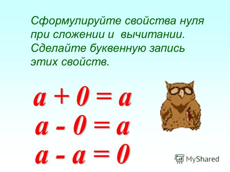 Сформулируйте свойства нуля при сложении и вычитании. Сделайте буквенную запись этих свойств.