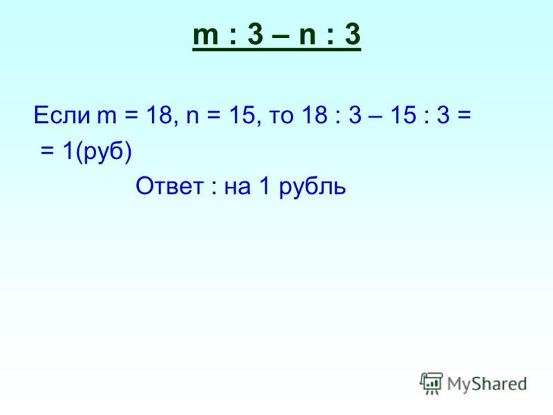 Если m = 18, n = 15, то 18 : 3 – 15 : 3 = = 1(руб) Ответ : на 1 рубль