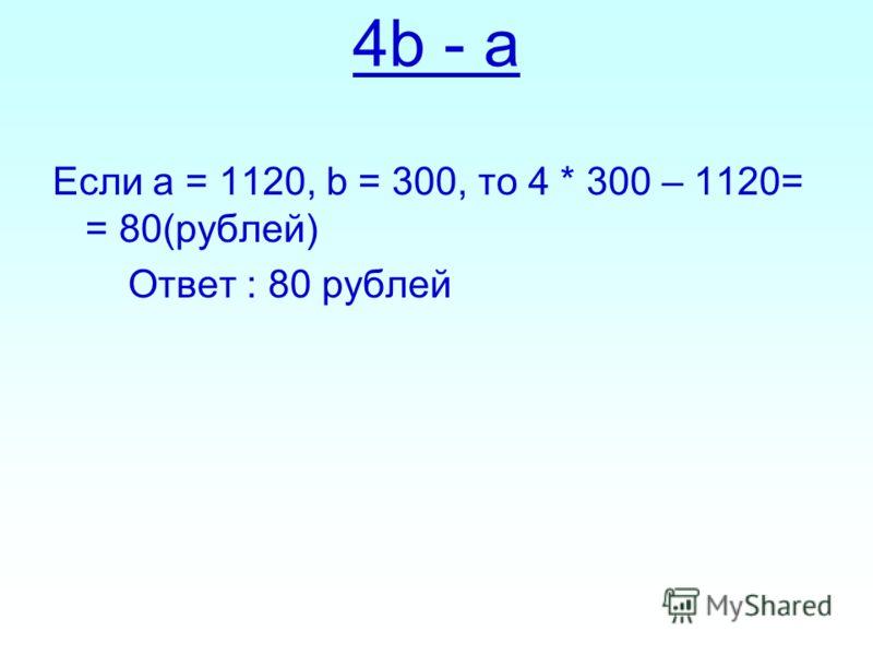 Если а = 1120, b = 300, то 4 * 300 – 1120= = 80(рублей) Ответ : 80 рублей