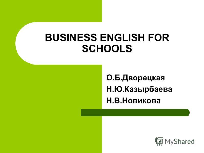 BUSINESS ENGLISH FOR SCHOOLS О.Б.Дворецкая Н.Ю.Казырбаева Н.В.Новикова