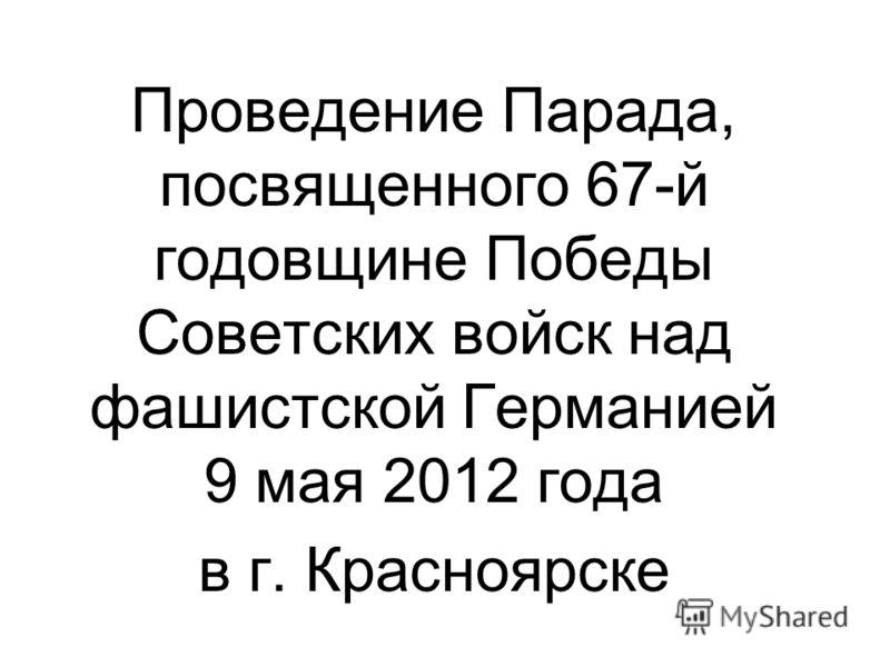 Проведение Парада, посвященного 67-й годовщине Победы Советских войск над фашистской Германией 9 мая 2012 года в г. Красноярске