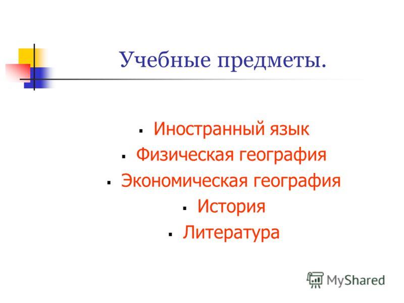Учебные предметы. Иностранный язык Физическая география Экономическая география История Литература