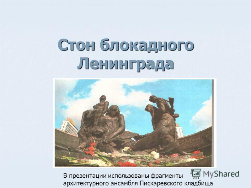 Стон блокадного Ленинграда В презентации использованы фрагменты архитектурного ансамбля Пискаревского кладбища