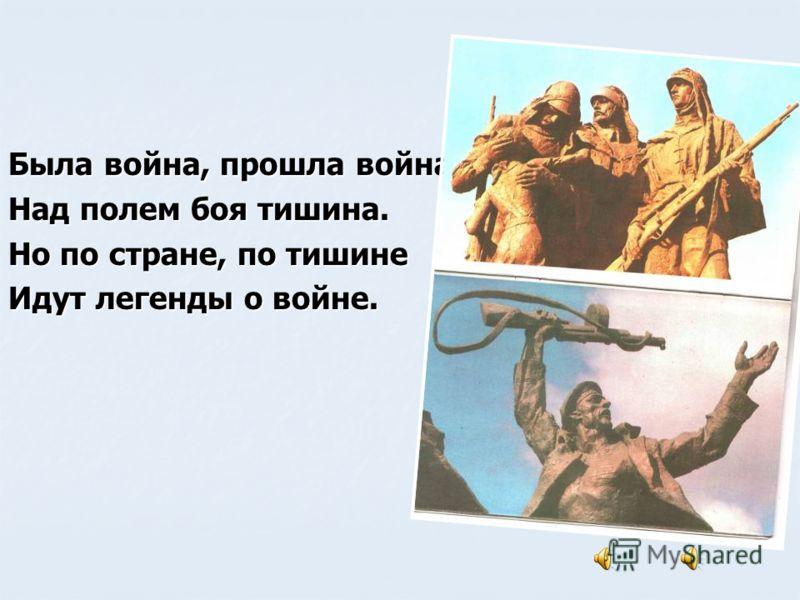 Была война, прошла война. Над полем боя тишина. Но по стране, по тишине Идут легенды о войне.