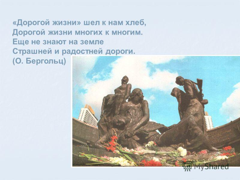 «Дорогой жизни» шел к нам хлеб, Дорогой жизни многих к многим. Еще не знают на земле Страшней и радостней дороги. (О. Бергольц)