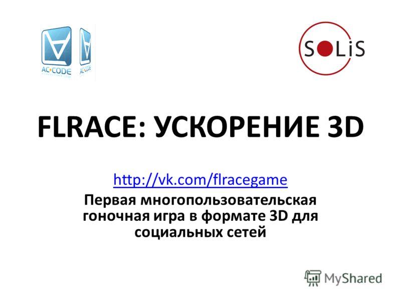 FLRACE: УСКОРЕНИЕ 3D http://vk.com/flracegame Первая многопользовательская гоночная игра в формате 3D для социальных сетей